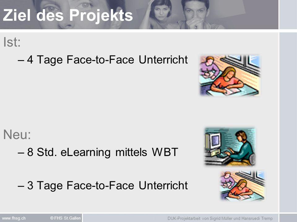 DUK-Projektarbeit von Sigrid Müller und Hansruedi Tremp www.fhsg.ch © FHS St.Gallen Ziel des Projekts Ist: –4 Tage Face-to-Face Unterricht Neu: –8 Std