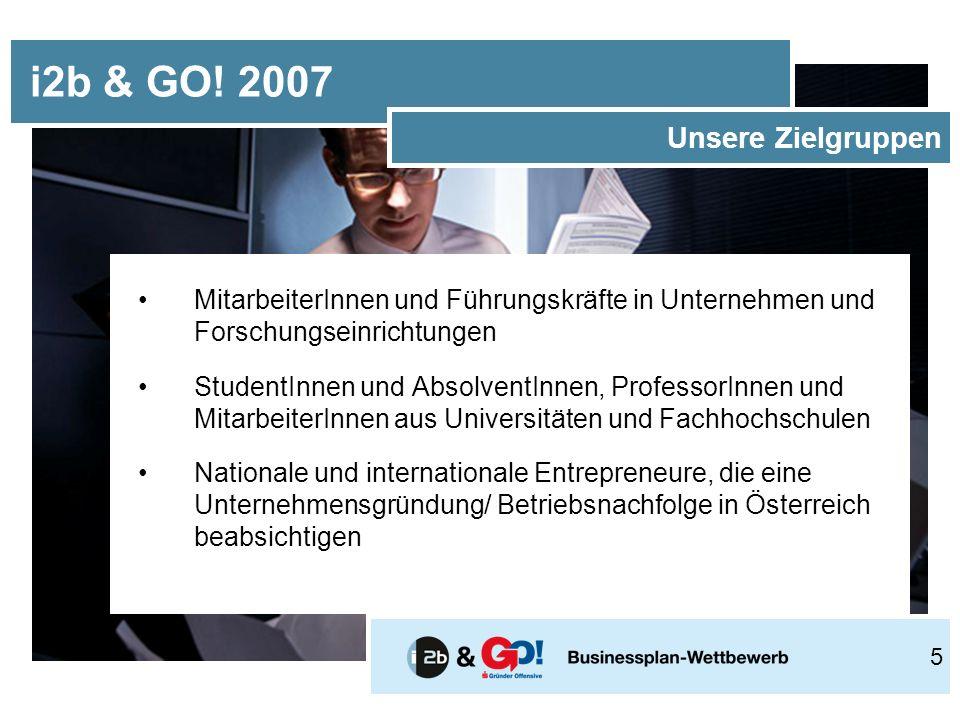 MitarbeiterInnen und Führungskräfte in Unternehmen und Forschungseinrichtungen StudentInnen und AbsolventInnen, ProfessorInnen und MitarbeiterInnen aus Universitäten und Fachhochschulen Nationale und internationale Entrepreneure, die eine Unternehmensgründung/ Betriebsnachfolge in Österreich beabsichtigen i2b & GO.