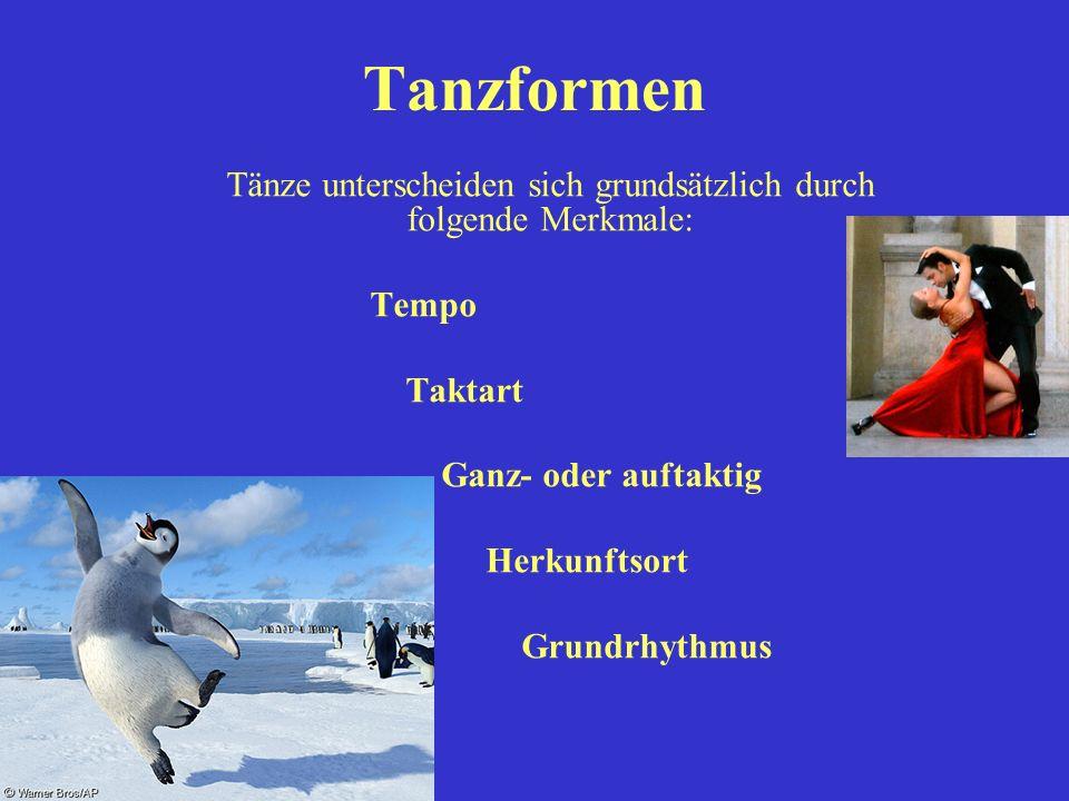Tanzformen Tänze unterscheiden sich grundsätzlich durch folgende Merkmale: Tempo Taktart Ganz- oder auftaktig Herkunftsort Grundrhythmus