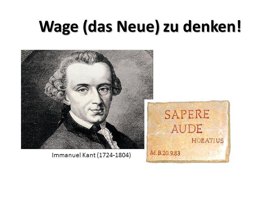 Wage (das Neue) zu denken! Immanuel Kant (1724-1804)