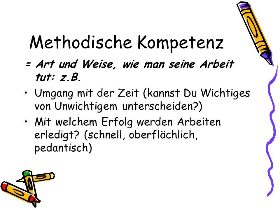 Methodische Kompetenz = Art und Weise, wie man seine Arbeit tut: z.B.