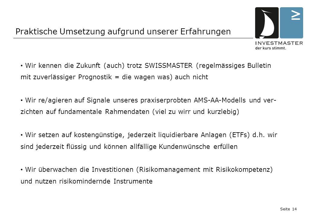 Seite 14 Wir kennen die Zukunft (auch) trotz SWISSMASTER (regelmässiges Bulletin mit zuverlässiger Prognostik = die wagen was) auch nicht Wir re/agieren auf Signale unseres praxiserprobten AMS-AA-Modells und ver- zichten auf fundamentale Rahmendaten (viel zu wirr und kurzlebig) Wir setzen auf kostengünstige, jederzeit liquidierbare Anlagen (ETFs) d.h.