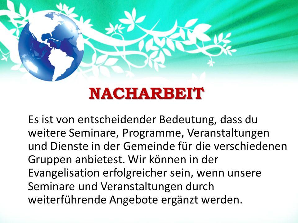 NACHARBEIT NACHARBEIT Es ist von entscheidender Bedeutung, dass du weitere Seminare, Programme, Veranstaltungen und Dienste in der Gemeinde für die verschiedenen Gruppen anbietest.