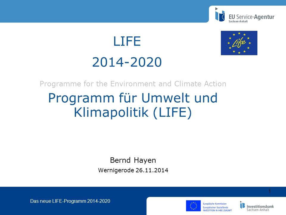 Das neue LIFE-Programm 2014-2020 Programme for the Environment and Climate Action Programm für Umwelt und Klimapolitik (LIFE) Bernd Hayen Wernigerode 26.11.2014 LIFE 2014-2020 1