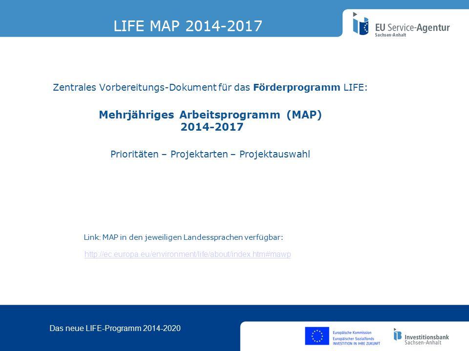 Das neue LIFE-Programm 2014-2020 Zentrales Vorbereitungs-Dokument für das Förderprogramm LIFE: Mehrjähriges Arbeitsprogramm (MAP) 2014-2017 Prioritäten – Projektarten – Projektauswahl LIFE MAP 2014-2017 Link : MAP in den jeweiligen Landessprachen verfügbar: http://ec.europa.eu/environment/life/about/index.htm#mawp