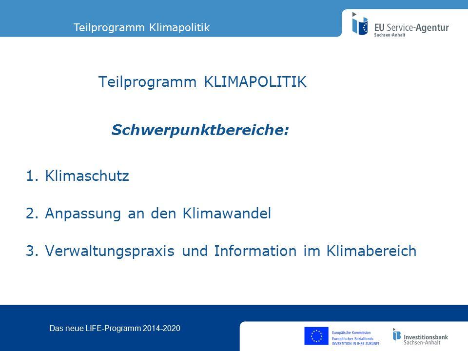 Das neue LIFE-Programm 2014-2020 Schwerpunktbereiche im Teilprogramm Klimapolitik Klimapolitik Klimaschutz Anpassung an den Klimawandel Verwaltungspraxis und Information im Klimabereich Verbesserung der Entwicklung, Durchführung und Durchsetzung der Umwelt-und Klimapolitik und des Umwelt und Klimarechts der Union und zur Bereitstellung des geforderten Mehrwerts für die EU mit den spezifischen Ziele die in den Artikel 14, 15 und 16 der Life Verordnung niedergelegt sind.