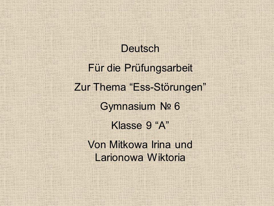 """Deutsch Für die Prüfungsarbeit Zur Thema """"Ess-Störungen"""" Gymnasium № 6 Klasse 9 """"A"""" Von Mitkowa Irina und Larionowa Wiktoria"""
