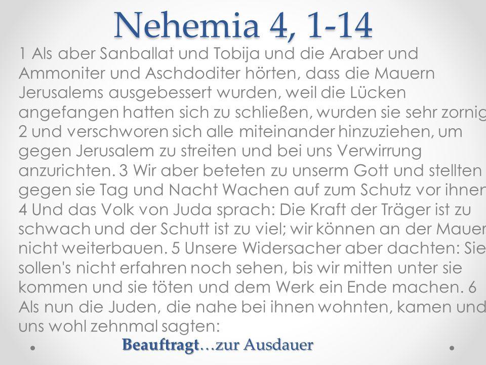 Nehemia 4, 1-14 1 Als aber Sanballat und Tobija und die Araber und Ammoniter und Aschdoditer hörten, dass die Mauern Jerusalems ausgebessert wurden, weil die Lücken angefangen hatten sich zu schließen, wurden sie sehr zornig 2 und verschworen sich alle miteinander hinzuziehen, um gegen Jerusalem zu streiten und bei uns Verwirrung anzurichten.