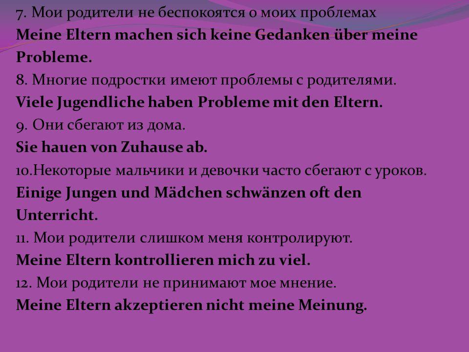 7. Мои родители не беспокоятся о моих проблемах Meine Eltern machen sich keine Gedanken über meine Probleme. 8. Многие подростки имеют проблемы с роди
