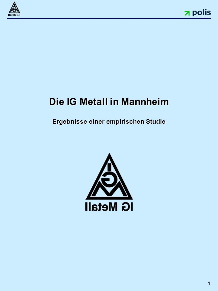 1 Die IG Metall in Mannheim Ergebnisse einer empirischen Studie