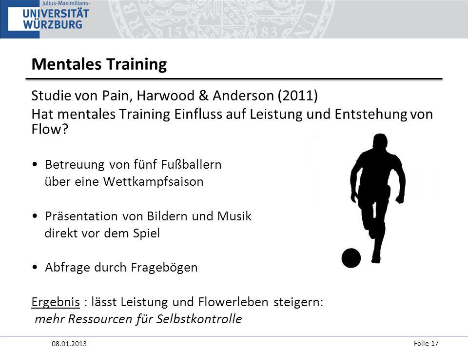 08.01.2013 Folie 17 Mentales Training Studie von Pain, Harwood & Anderson (2011) Hat mentales Training Einfluss auf Leistung und Entstehung von Flow.