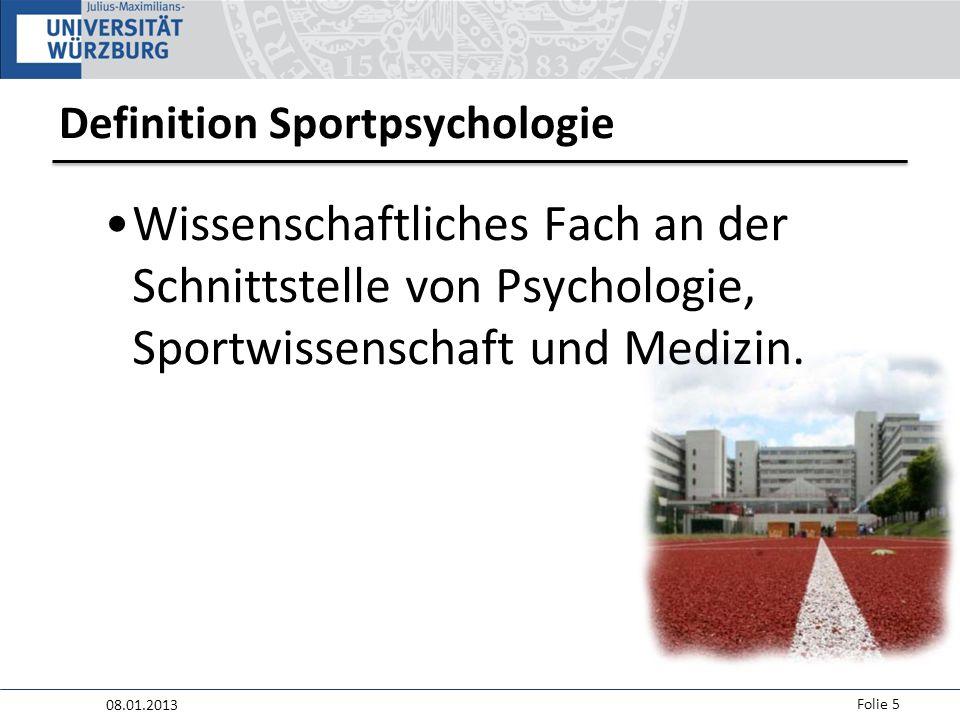 08.01.2013 Folie 5 Definition Sportpsychologie Wissenschaftliches Fach an der Schnittstelle von Psychologie, Sportwissenschaft und Medizin.