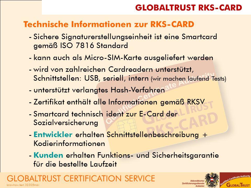 Technische Informationen zur RKS-CARD -Sichere Signaturerstellungseinheit ist eine Smartcard gemäß ISO 7816 Standard -kann auch als Micro-SIM-Karte ausgeliefert werden -wird von zahlreichen Cardreadern unterstützt, Schnittstellen: USB, seriell, intern (wir machen laufend Tests) -unterstützt verlangtes Hash-Verfahren -Zertifikat enthält alle Informationen gemäß RKSV -Smartcard technisch ident zur E-Card der Sozialversicherung -Entwickler erhalten Schnittstellenbeschreibung + Kodierinformationen -Kunden erhalten Funktions- und Sicherheitsgarantie für die bestellte Laufzeit GLOBALTRUST RKS-CARD GLOBALTRUST CERTIFICATION SERVICE knowhow.text.