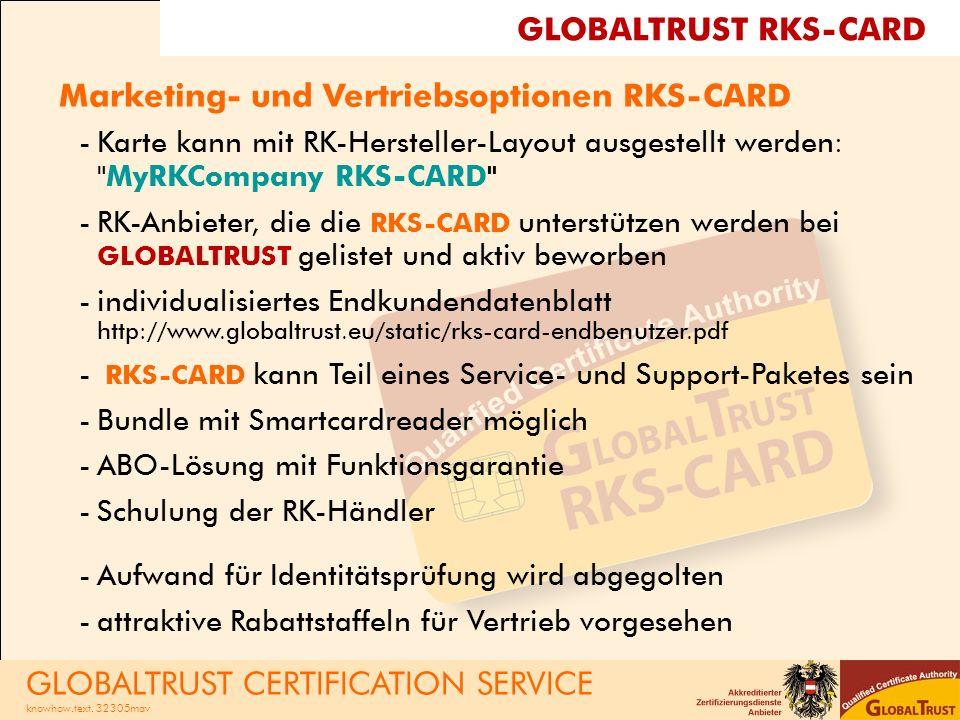 Marketing- und Vertriebsoptionen RKS-CARD -Karte kann mit RK-Hersteller-Layout ausgestellt werden: MyRKCompany RKS-CARD -RK-Anbieter, die die RKS-CARD unterstützen werden bei GLOBALTRUST gelistet und aktiv beworben -individualisiertes Endkundendatenblatt http://www.globaltrust.eu/static/rks-card-endbenutzer.pdf - RKS-CARD kann Teil eines Service- und Support-Paketes sein -Bundle mit Smartcardreader möglich -ABO-Lösung mit Funktionsgarantie -Schulung der RK-Händler -Aufwand für Identitätsprüfung wird abgegolten -attraktive Rabattstaffeln für Vertrieb vorgesehen GLOBALTRUST RKS-CARD GLOBALTRUST CERTIFICATION SERVICE knowhow.text.