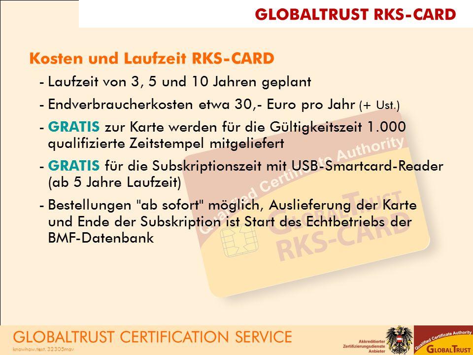 Kosten und Laufzeit RKS-CARD -Laufzeit von 3, 5 und 10 Jahren geplant -Endverbraucherkosten etwa 30,- Euro pro Jahr (+ Ust.) -GRATIS zur Karte werden für die Gültigkeitszeit 1.000 qualifizierte Zeitstempel mitgeliefert -GRATIS für die Subskriptionszeit mit USB-Smartcard-Reader (ab 5 Jahre Laufzeit) -Bestellungen ab sofort möglich, Auslieferung der Karte und Ende der Subskription ist Start des Echtbetriebs der BMF-Datenbank GLOBALTRUST RKS-CARD GLOBALTRUST CERTIFICATION SERVICE knowhow.text.