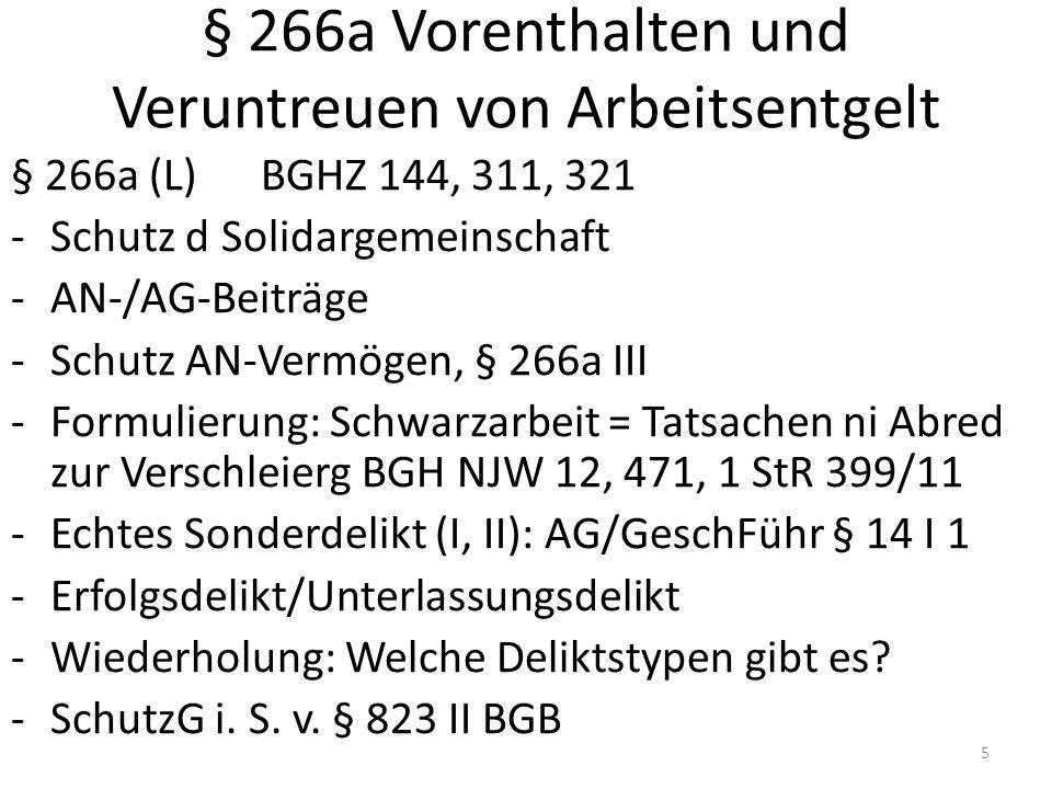 § 266a Vorenthalten und Veruntreuen von Arbeitsentgelt § 266a (L) BGHZ 144, 311, 321 -Schutz d Solidargemeinschaft -AN-/AG-Beiträge -Schutz AN-Vermögen, § 266a III -Formulierung: Schwarzarbeit = Tatsachen ni Abred zur Verschleierg BGH NJW 12, 471, 1 StR 399/11 -Echtes Sonderdelikt (I, II): AG/GeschFühr § 14 I 1 -Erfolgsdelikt/Unterlassungsdelikt -Wiederholung: Welche Deliktstypen gibt es.