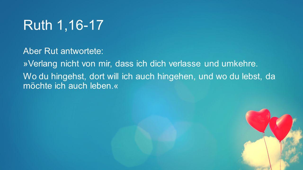 Ruth 1,16-17 Aber Rut antwortete: »Verlang nicht von mir, dass ich dich verlasse und umkehre.