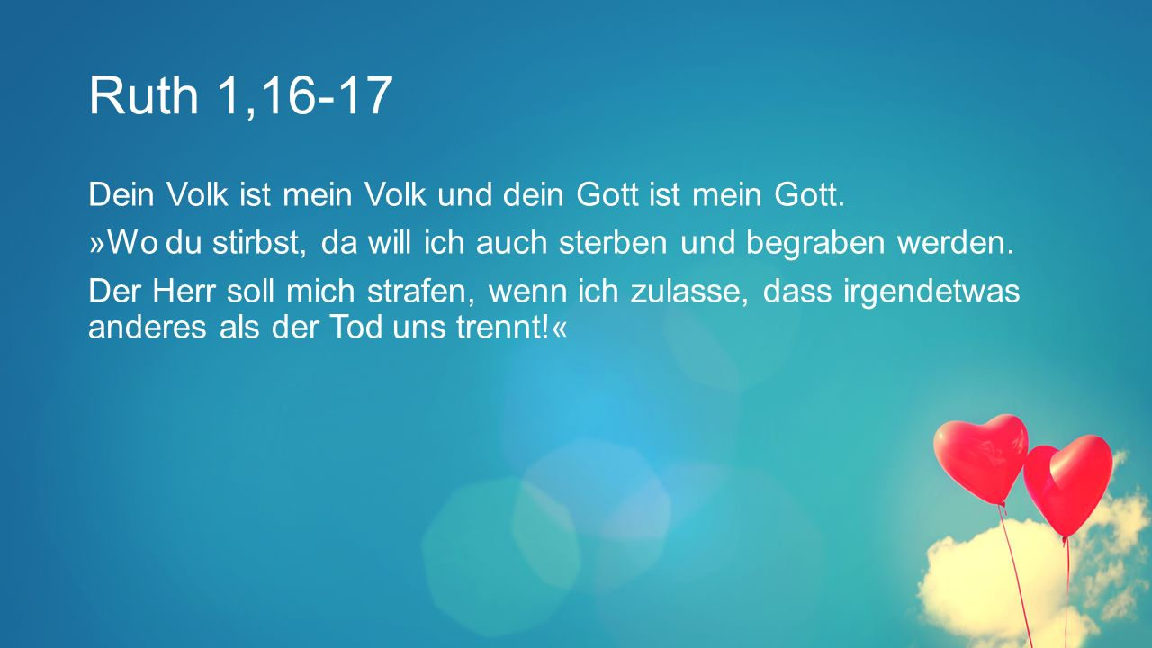 Ruth 1,16-17 Dein Volk ist mein Volk und dein Gott ist mein Gott.