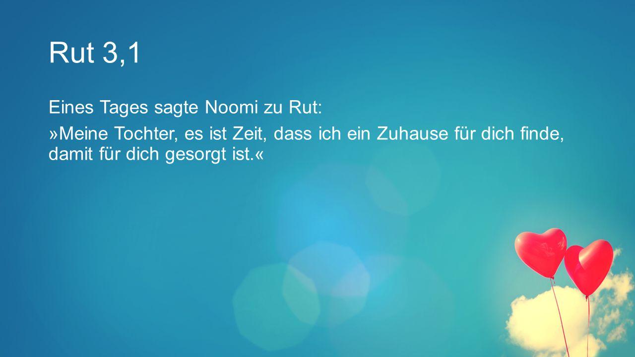 Rut 3,1 Eines Tages sagte Noomi zu Rut: »Meine Tochter, es ist Zeit, dass ich ein Zuhause für dich finde, damit für dich gesorgt ist.«