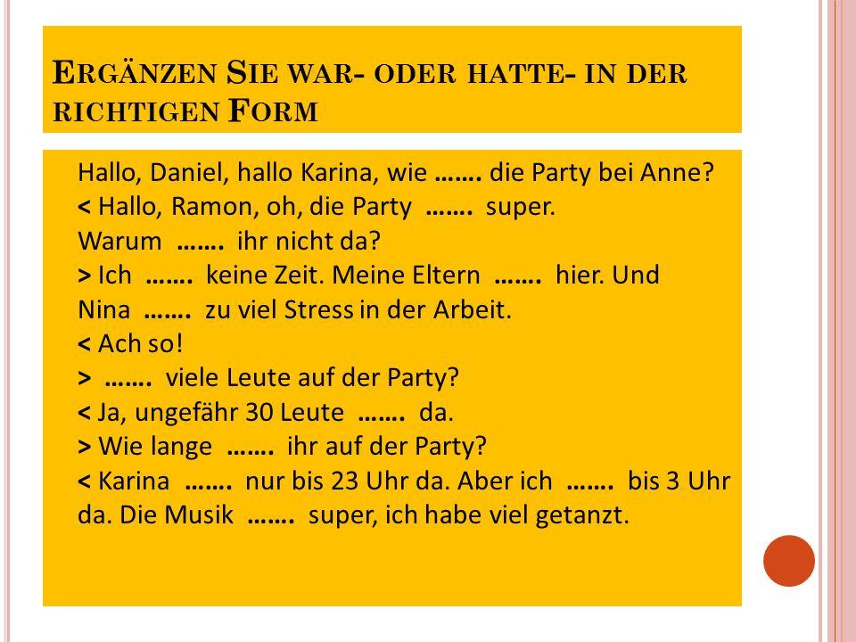 E RGÄNZEN S IE WAR - ODER HATTE - IN DER RICHTIGEN F ORM Hallo, Daniel, hallo Karina, wie ……. die Party bei Anne? Ich ……. keine Zeit. Meine Eltern …….