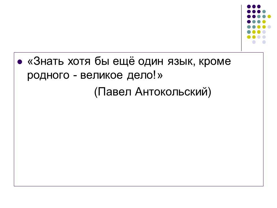 «Знать хотя бы ещё один язык, кроме родного - великое дело!» (Павел Антокольский)