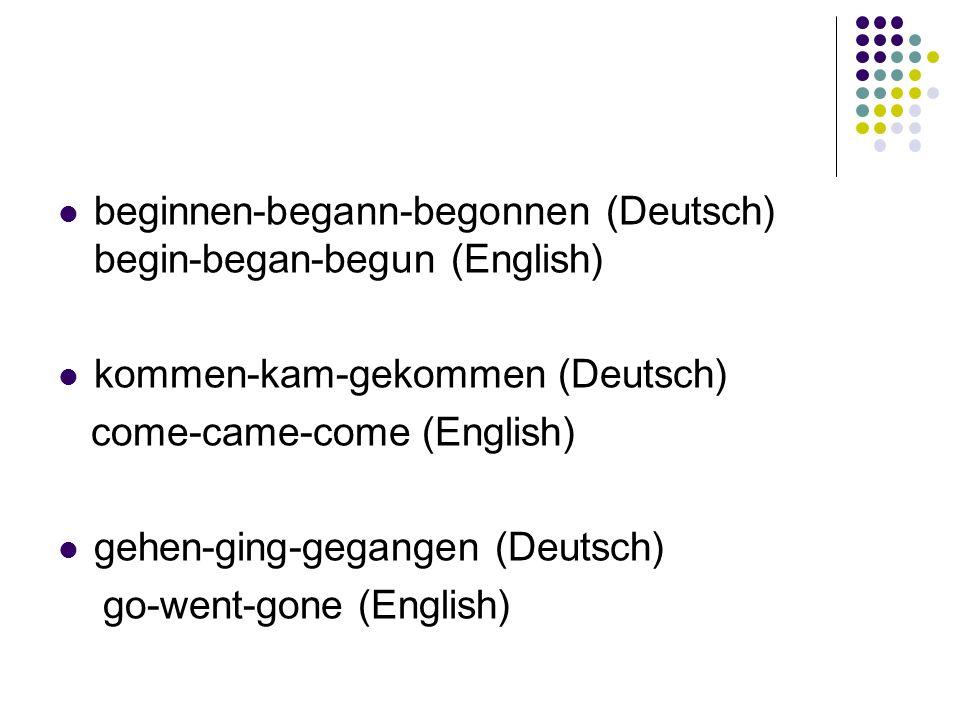beginnen-begann-begonnen (Deutsch) begin-began-begun (English) kommen-kam-gekommen (Deutsch) come-came-come (English) gehen-ging-gegangen (Deutsch) go-went-gone (English)