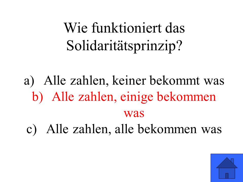 Wie funktioniert das Solidaritätsprinzip? a)Alle zahlen, keiner bekommt was b)Alle zahlen, einige bekommen was c)Alle zahlen, alle bekommen was
