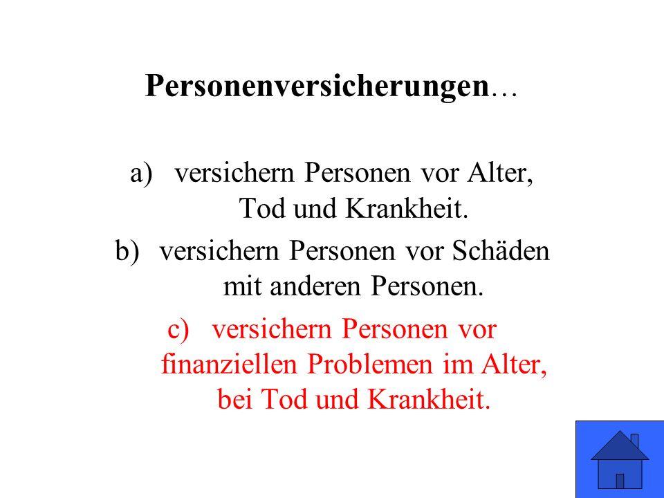 Personenversicherungen … a)versichern Personen vor Alter, Tod und Krankheit. b)versichern Personen vor Schäden mit anderen Personen. c)versichern Pers
