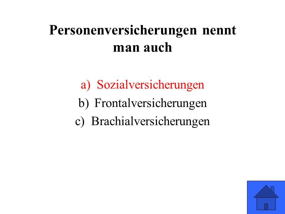 Personenversicherungen nennt man auch a)Sozialversicherungen b)Frontalversicherungen c)Brachialversicherungen