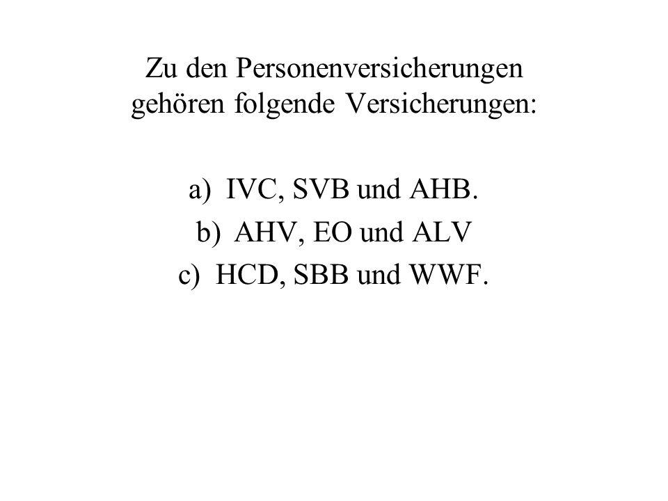 Zu den Personenversicherungen gehören folgende Versicherungen: a)IVC, SVB und AHB. b)AHV, EO und ALV c)HCD, SBB und WWF.