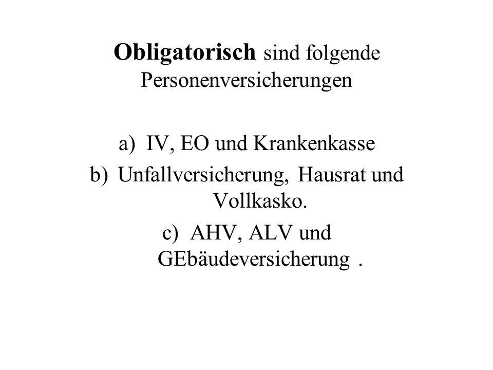 Obligatorisch sind folgende Personenversicherungen a)IV, EO und Krankenkasse b)Unfallversicherung, Hausrat und Vollkasko.