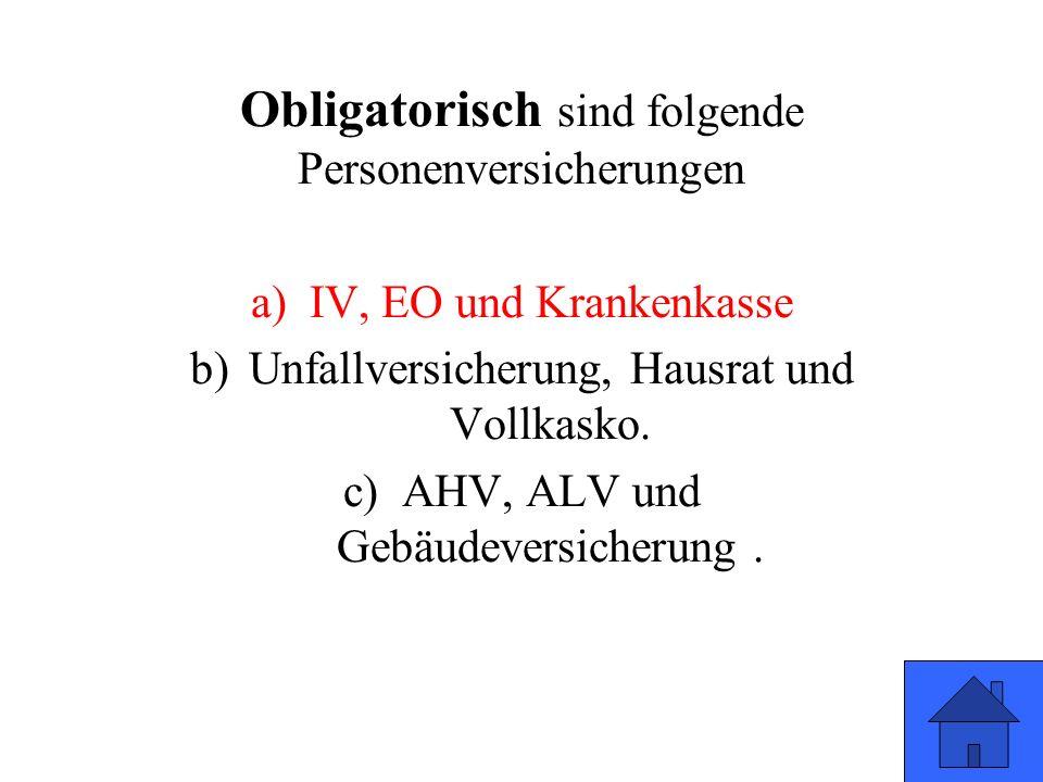 Obligatorisch sind folgende Personenversicherungen a)IV, EO und Krankenkasse b)Unfallversicherung, Hausrat und Vollkasko. c)AHV, ALV und Gebäudeversic