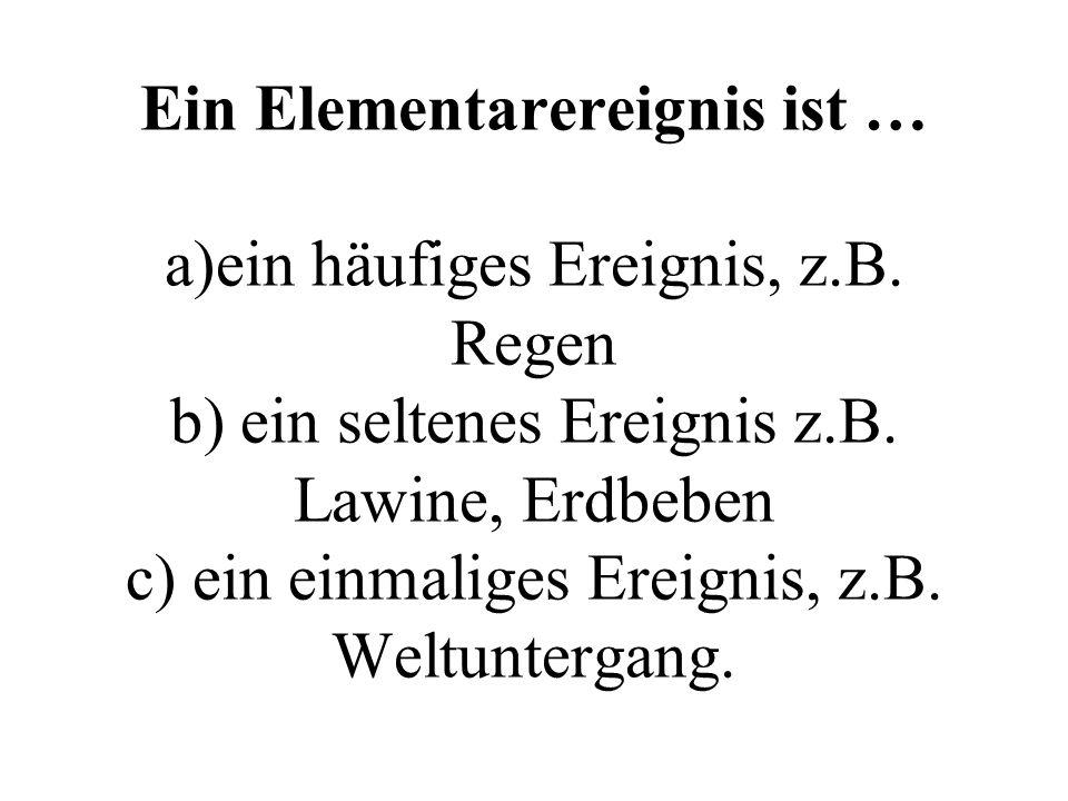 Ein Elementarereignis ist … a)ein häufiges Ereignis, z.B. Regen b) ein seltenes Ereignis z.B. Lawine, Erdbeben c) ein einmaliges Ereignis, z.B. Weltun