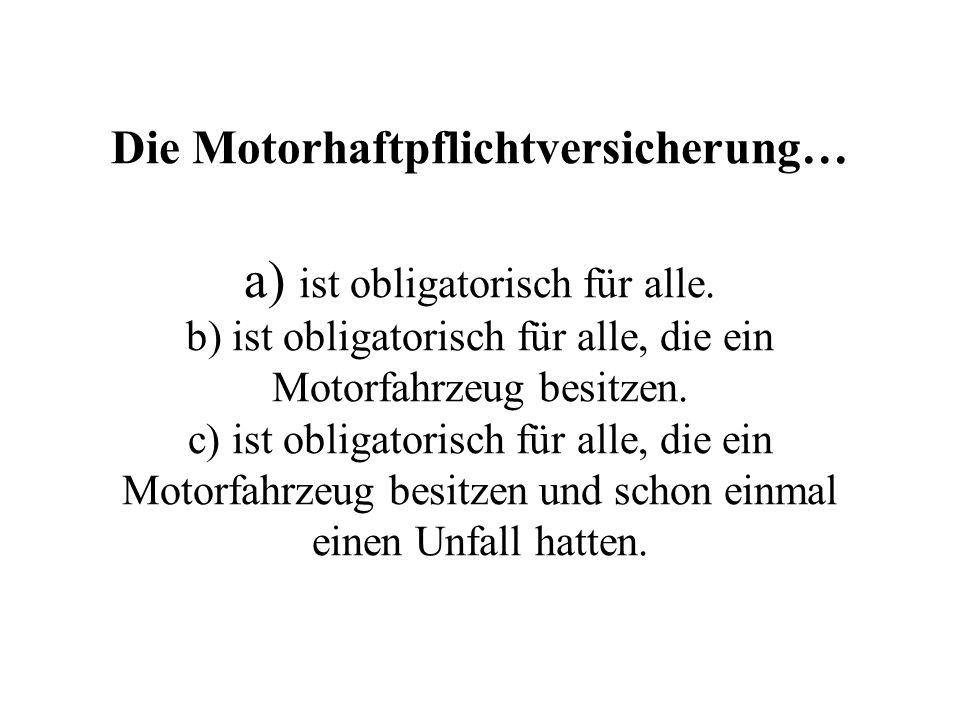 Die Motorhaftpflichtversicherung… a) ist obligatorisch für alle. b) ist obligatorisch für alle, die ein Motorfahrzeug besitzen. c) ist obligatorisch f
