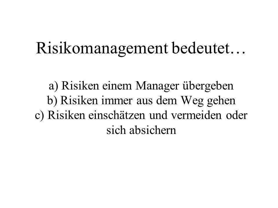 Risikomanagement bedeutet… a) Risiken einem Manager übergeben b) Risiken immer aus dem Weg gehen c) Risiken einschätzen und vermeiden oder sich absichern