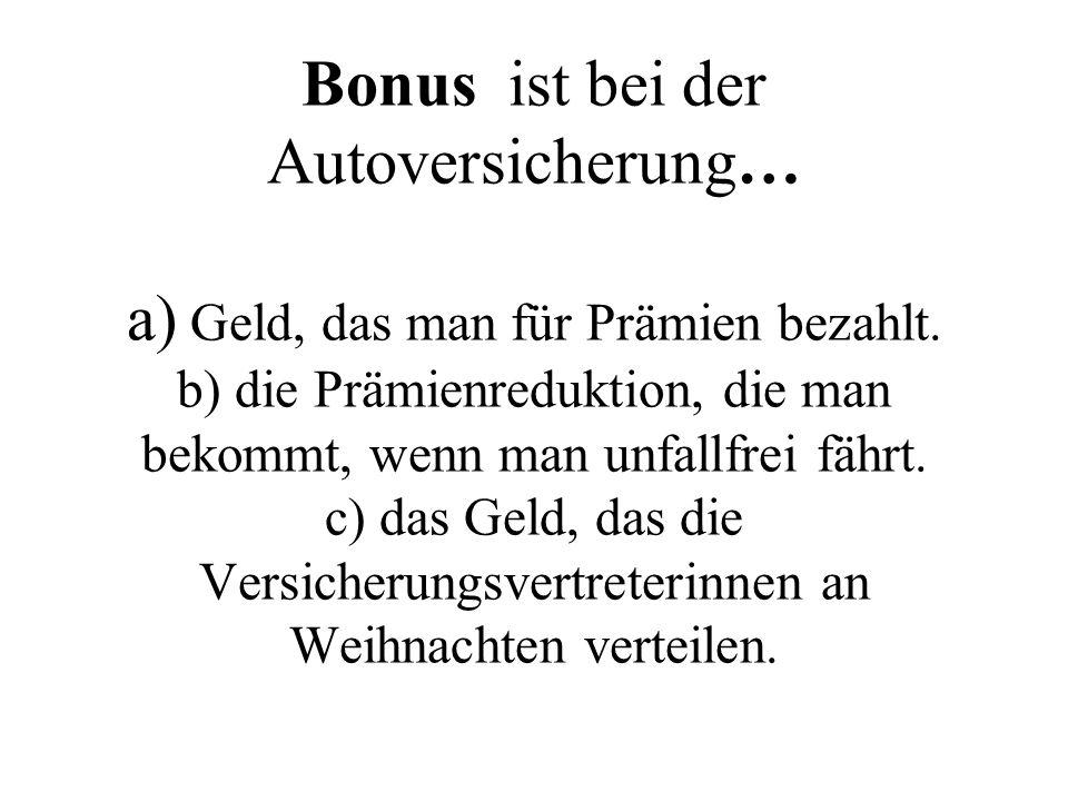 Bonus ist bei der Autoversicherung… a) Geld, das man für Prämien bezahlt. b) die Prämienreduktion, die man bekommt, wenn man unfallfrei fährt. c) das
