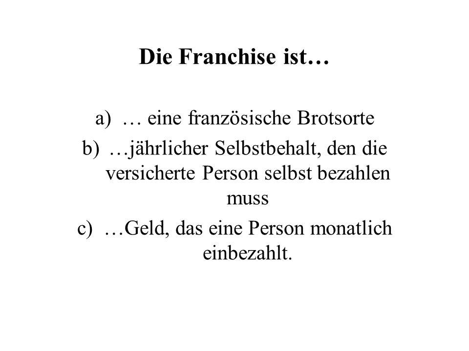 Die Franchise ist… a)… eine französische Brotsorte b)…jährlicher Selbstbehalt, den die versicherte Person selbst bezahlen muss c)…Geld, das eine Person monatlich einbezahlt.