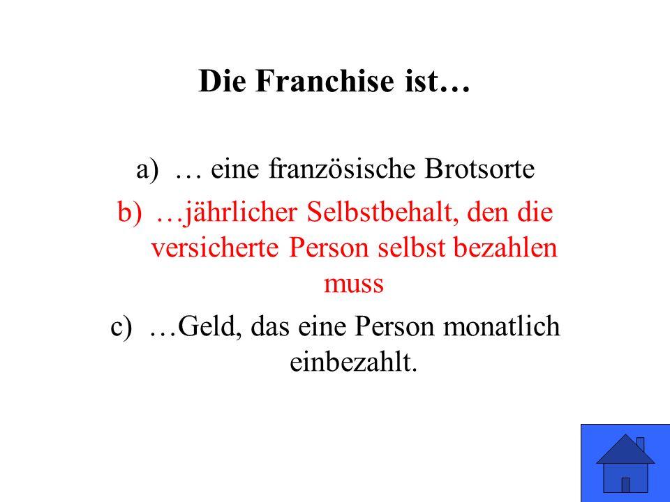 Die Franchise ist… a)… eine französische Brotsorte b)…jährlicher Selbstbehalt, den die versicherte Person selbst bezahlen muss c)…Geld, das eine Perso