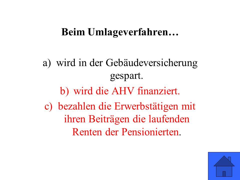 Beim Umlageverfahren… a)wird in der Gebäudeversicherung gespart. b)wird die AHV finanziert. c)bezahlen die Erwerbstätigen mit ihren Beiträgen die lauf