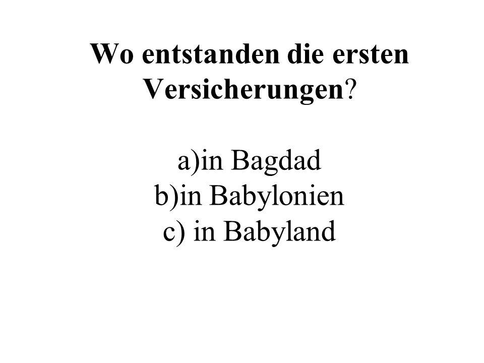 Wo entstanden die ersten Versicherungen? a)in Bagdad b)in Babylonien c) in Babyland