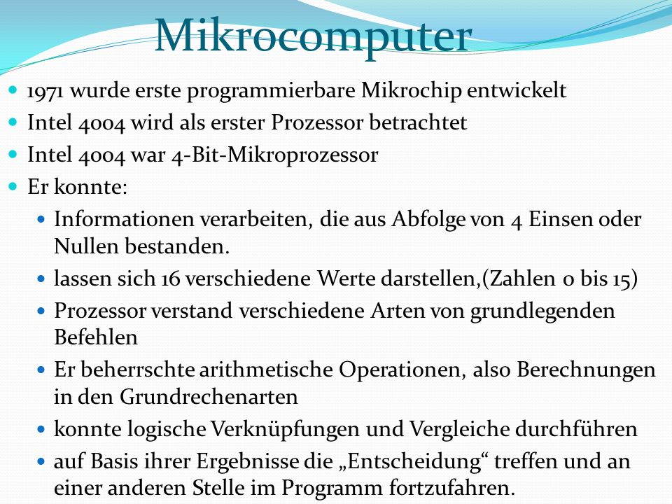 Mikrocomputer 1971 wurde erste programmierbare Mikrochip entwickelt Intel 4004 wird als erster Prozessor betrachtet Intel 4004 war 4-Bit-Mikroprozessor Er konnte: Informationen verarbeiten, die aus Abfolge von 4 Einsen oder Nullen bestanden.