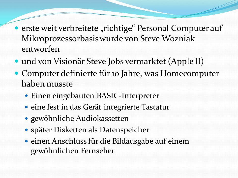 """erste weit verbreitete """"richtige Personal Computer auf Mikroprozessorbasis wurde von Steve Wozniak entworfen und von Visionär Steve Jobs vermarktet (Apple II) Computer definierte für 10 Jahre, was Homecomputer haben musste Einen eingebauten BASIC-Interpreter eine fest in das Gerät integrierte Tastatur gewöhnliche Audiokassetten später Disketten als Datenspeicher einen Anschluss für die Bildausgabe auf einem gewöhnlichen Fernseher"""