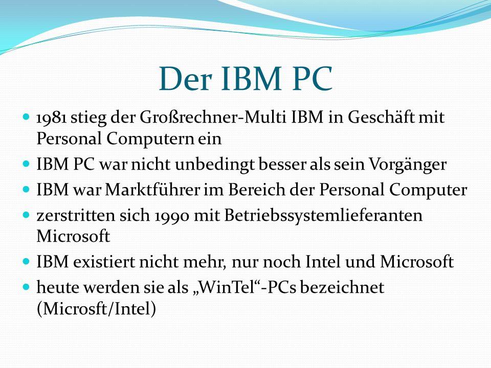 """Der IBM PC 1981 stieg der Großrechner-Multi IBM in Geschäft mit Personal Computern ein IBM PC war nicht unbedingt besser als sein Vorgänger IBM war Marktführer im Bereich der Personal Computer zerstritten sich 1990 mit Betriebssystemlieferanten Microsoft IBM existiert nicht mehr, nur noch Intel und Microsoft heute werden sie als """"WinTel -PCs bezeichnet (Microsft/Intel)"""