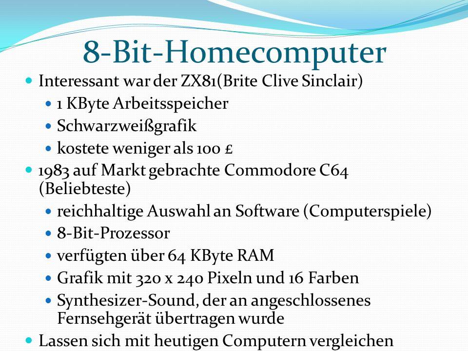 8-Bit-Homecomputer Interessant war der ZX81(Brite Clive Sinclair) 1 KByte Arbeitsspeicher Schwarzweißgrafik kostete weniger als 100 £ 1983 auf Markt gebrachte Commodore C64 (Beliebteste) reichhaltige Auswahl an Software (Computerspiele) 8-Bit-Prozessor verfügten über 64 KByte RAM Grafik mit 320 x 240 Pixeln und 16 Farben Synthesizer-Sound, der an angeschlossenes Fernsehgerät übertragen wurde Lassen sich mit heutigen Computern vergleichen