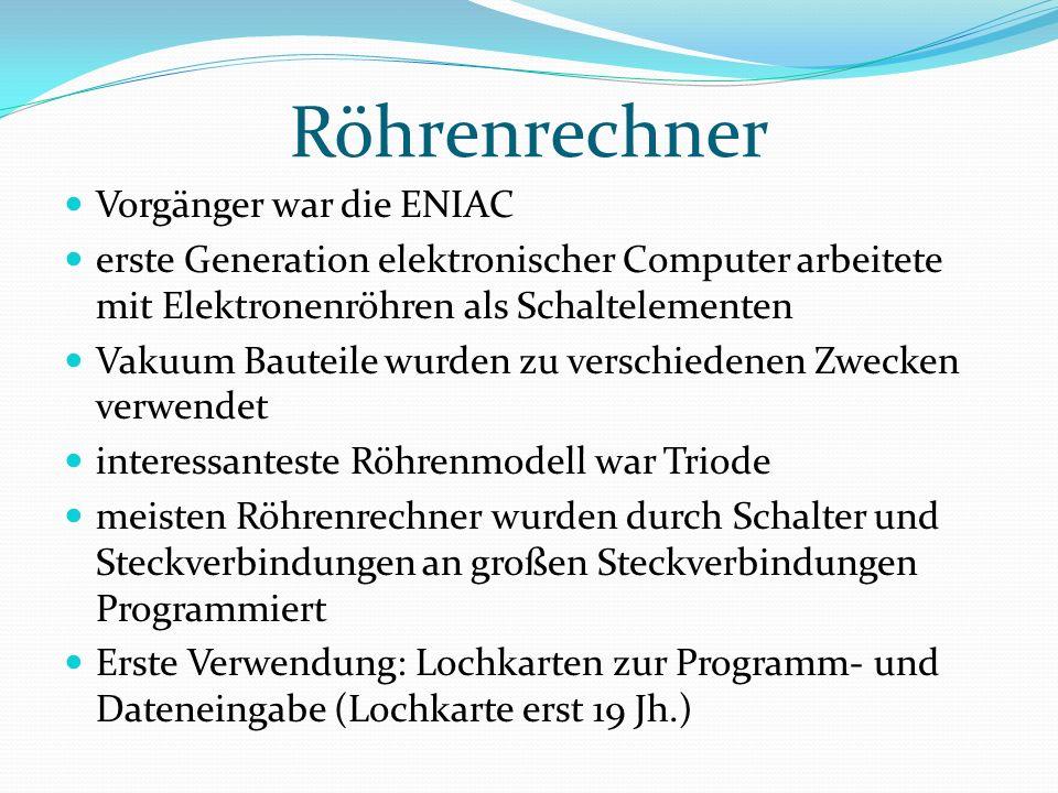 Röhrenrechner Vorgänger war die ENIAC erste Generation elektronischer Computer arbeitete mit Elektronenröhren als Schaltelementen Vakuum Bauteile wurden zu verschiedenen Zwecken verwendet interessanteste Röhrenmodell war Triode meisten Röhrenrechner wurden durch Schalter und Steckverbindungen an großen Steckverbindungen Programmiert Erste Verwendung: Lochkarten zur Programm- und Dateneingabe (Lochkarte erst 19 Jh.)