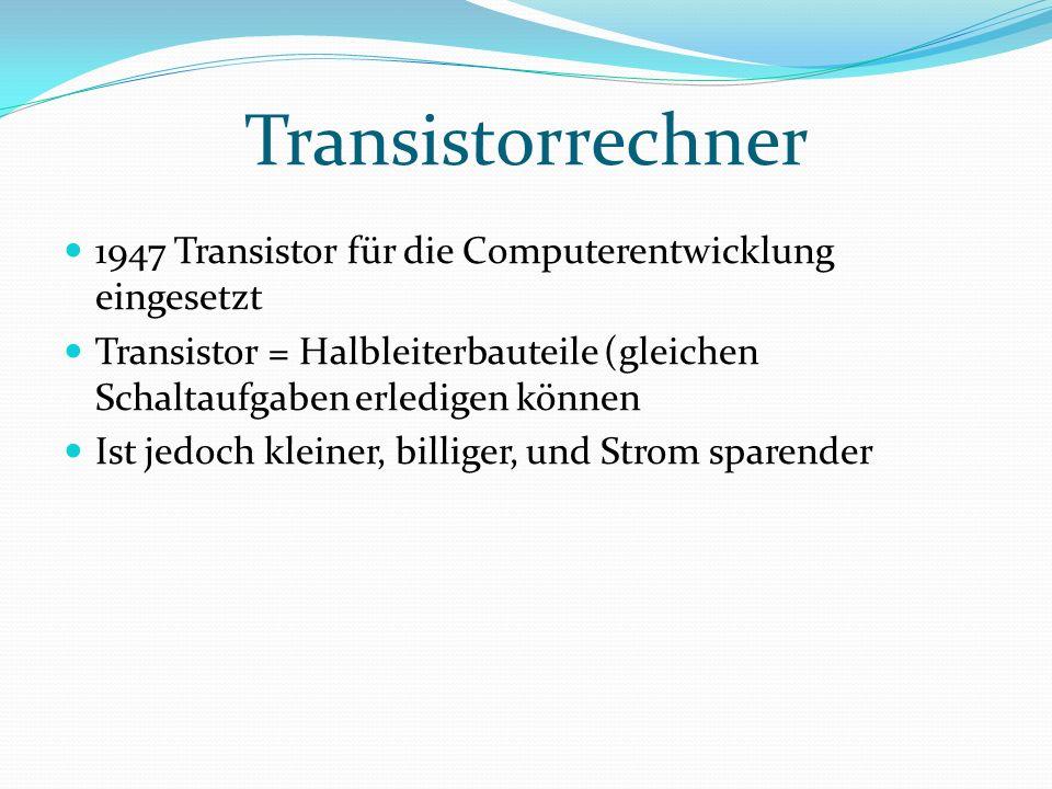 Transistorrechner 1947 Transistor für die Computerentwicklung eingesetzt Transistor = Halbleiterbauteile (gleichen Schaltaufgaben erledigen können Ist jedoch kleiner, billiger, und Strom sparender
