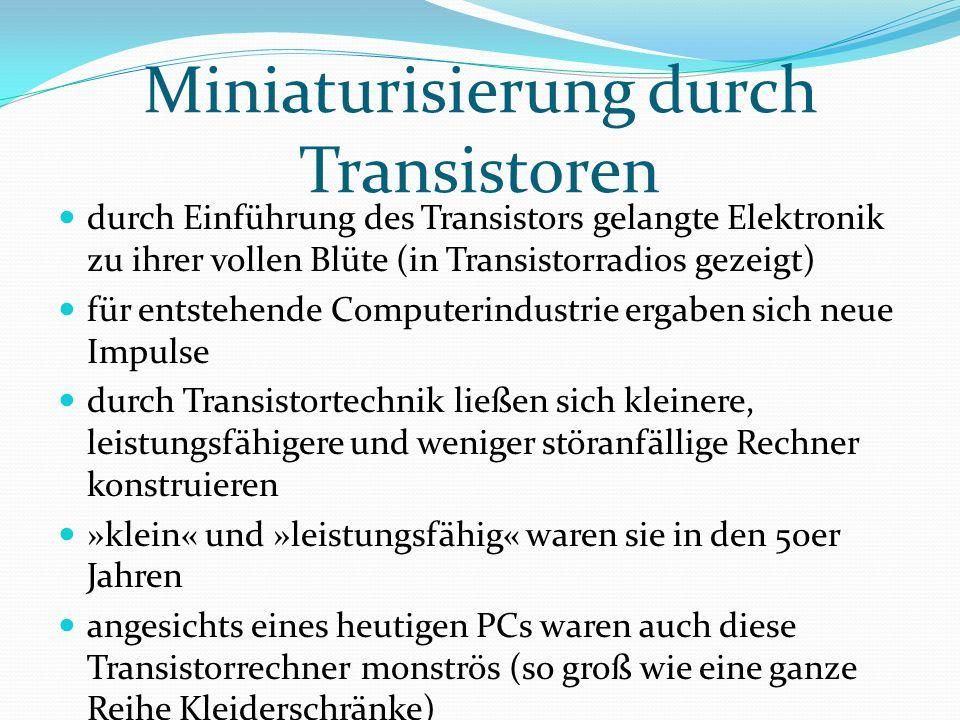 Miniaturisierung durch Transistoren durch Einführung des Transistors gelangte Elektronik zu ihrer vollen Blüte (in Transistorradios gezeigt) für entstehende Computerindustrie ergaben sich neue Impulse durch Transistortechnik ließen sich kleinere, leistungsfähigere und weniger störanfällige Rechner konstruieren »klein« und »leistungsfähig« waren sie in den 50er Jahren angesichts eines heutigen PCs waren auch diese Transistorrechner monströs (so groß wie eine ganze Reihe Kleiderschränke)