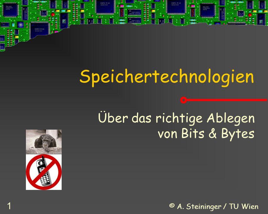 © A. Steininger / TU Wien 1 Speichertechnologien Über das richtige Ablegen von Bits & Bytes