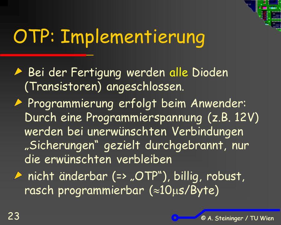 © A. Steininger / TU Wien 23 OTP: Implementierung Bei der Fertigung werden alle Dioden (Transistoren) angeschlossen. Programmierung erfolgt beim Anwen