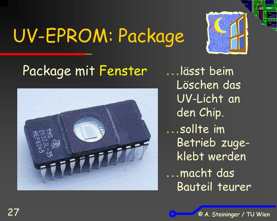 © A.Steininger / TU Wien 27 UV-EPROM: Package  lässt beim Löschen das UV-Licht an den Chip.